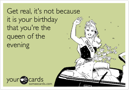 Get real, it's not because it is your birthday that you're the queen of the evening