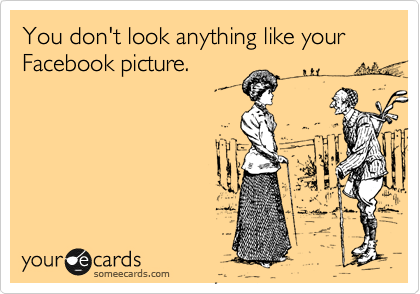 You don't look anything like your Facebook picture.