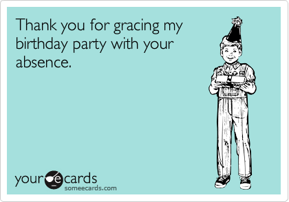 Thank you for gracing my birthday party with your absence.