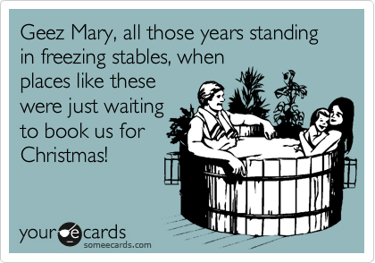Geez Mary, all those years standing in freezing stables, when places like these were just waiting to book us for Christmas!