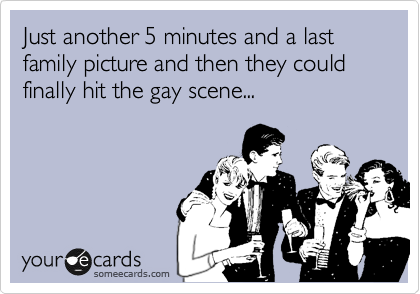 Just another 5 minutes and a last family picture and then they could finally hit the gay scene...