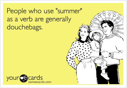"""People who use """"summer""""   as a verb are generally            douchebags."""