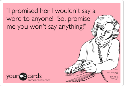 """""""I promised her I wouldn't say a word to anyone!  So, promise me you won't say anything!"""""""