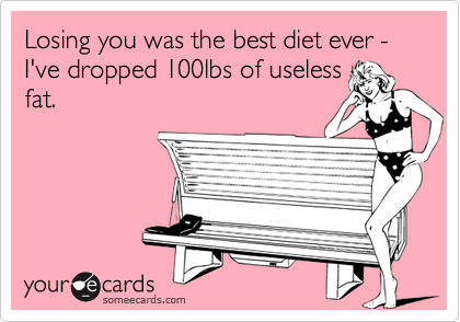 Losing you was the best diet ever - I've dropped 100lbs of useless fat.