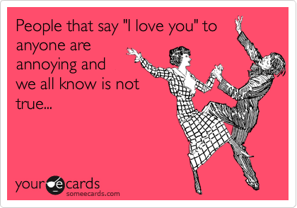 """People that say """"I love you"""" to anyone are annoying and we all know is not true..."""