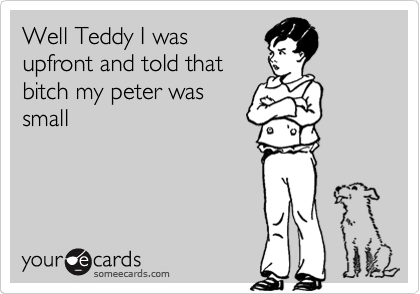 Well Teddy I was upfront and told that bitch my peter was small