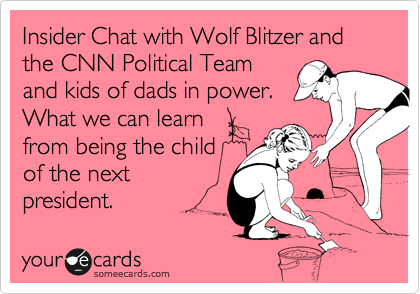 Insider Chat with Wolf Blitzer and the CNN Political Team and kids of dads in power.  What we can learn from being the child of the next president.