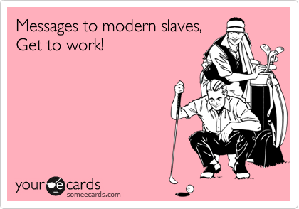 Messages to modern slaves, Get to work!