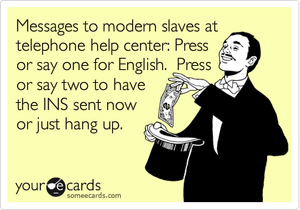 Messages to modern slaves at telephone help center: Press or say one for English.  Press or say two to have the INS sent now or just hang up.