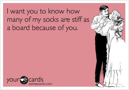 I want you to know how many of my socks are stiff as a board because of you.