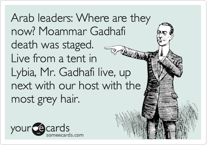Arab leaders: Where are they now? Moammar Gadhafi death was staged.  Live from a tent in Lybia, Mr. Gadhafi live, up next with our host with the most grey hair.
