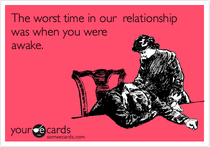 The worst time in our  relationship was when you were awake.