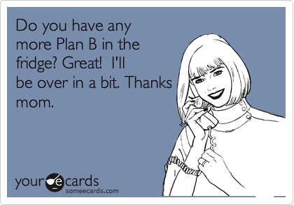 Do you have any more Plan B in the fridge? Great!  I'll be over in a bit. Thanks mom.