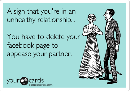 A sign that you're in an unhealthy relationship...   You have to delete your facebook page to appease your partner.