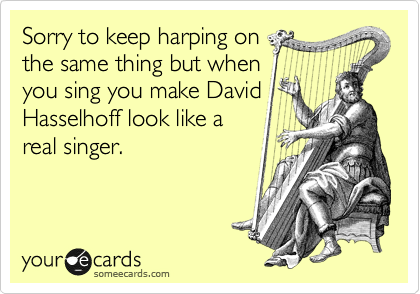 Sorry to keep harping on the same thing but when you sing you make David Hasselhoff look like a real singer.