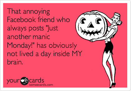 """That annoying Facebook friend who always posts """"Just another manic Monday!"""" has obviously not lived a day inside MY brain."""