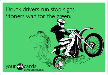 Drunk drivers run stop signs, Stoners wait for the green.