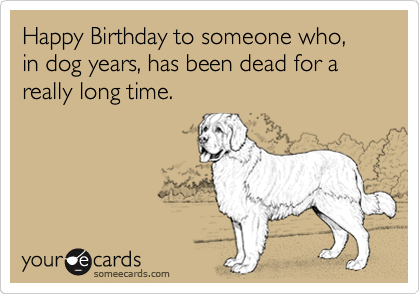 Happy Birthday To Someone Who In Dog Years Has Been Dead For A Really