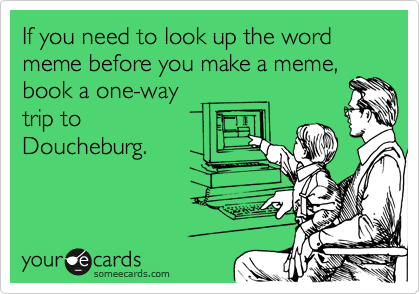 If you need to look up the word meme before you make a meme, book a one-way trip to Doucheburg.