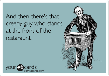 And then there's that creepy guy who stands at the front of the restaraunt.