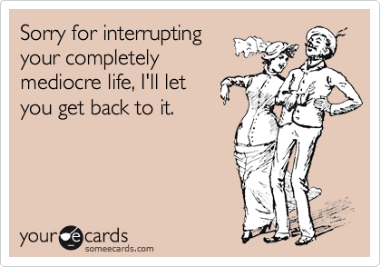 Sorry for interrupting your completely mediocre life, I'll let you get back to it.