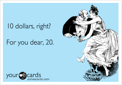 10 dollars, right?  For you dear, 20.
