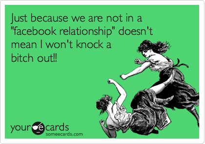 "Just because we are not in a ""facebook relationship"" doesn't mean I won't knock a bitch out!!"