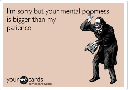 I'm sorry but your mental poorness is bigger than my patience.
