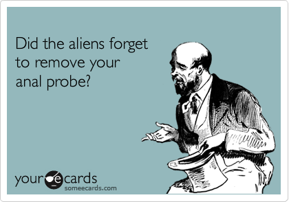 Did the aliens forget  to remove your  anal probe?