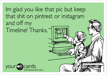 Im glad you like that pic but keep that shit on pintrest or instagram and off my Timeline! Thanks.