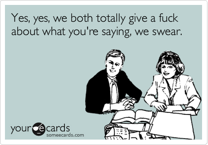 Yes, yes, we both totally give a fuck about what you're saying, we swear.