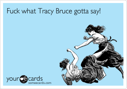 Fuck what Tracy Bruce gotta say!