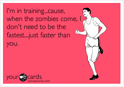 I'm in training...cause, when the zombies come, I don't need to be the fastest....just faster than you.