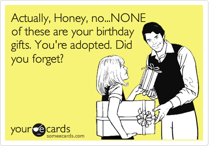 Actually, Honey, no...NONE of these are your birthday gifts. You're adopted. Did you forget?