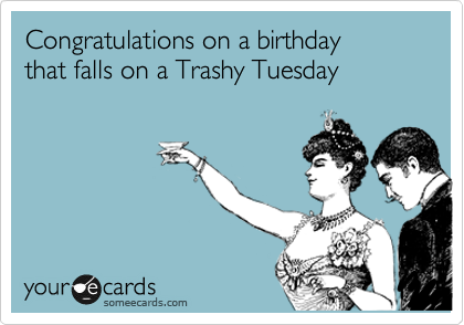Congratulations on a birthday  that falls on a Trashy Tuesday