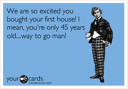 We are so excited you bought your first house! I mean, you're only 45 years old....way to go man!
