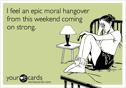 I feel an epic moral hangover from this weekend coming on strong.