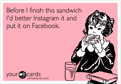 Before I finish this sandwich I'd better Instagram it and  put it on Facebook.