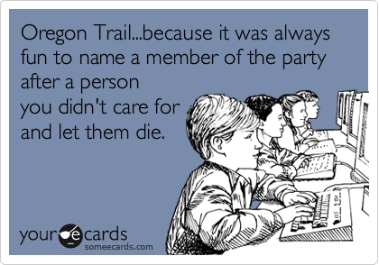 Oregon Trail...because it was always fun to name a member of the party after a person you didn't care for and let them die.
