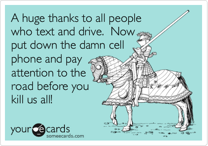 A huge thanks to all people who text and drive.  Now put down the damn cell phone and pay attention to the road before you kill us all!