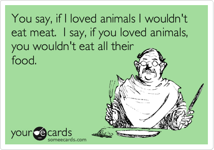 You say, if I loved animals I wouldn't eat meat.  I say, if you loved animals, you wouldn't eat all their food.