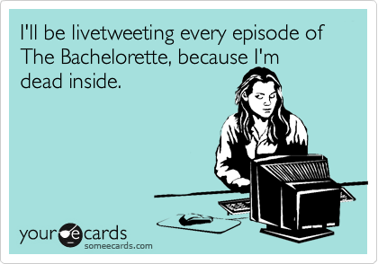 I'll be livetweeting every episode of The Bachelorette, because I'm dead inside.