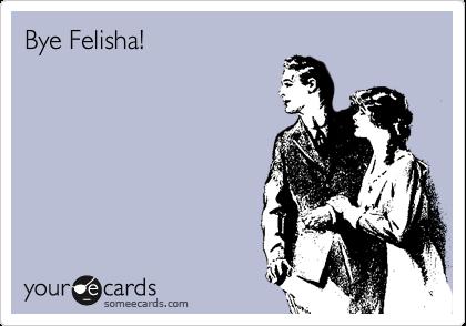 Bye Felisha!