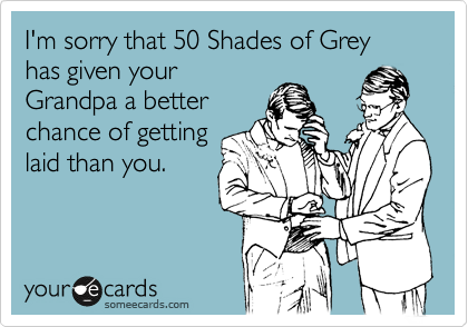 I'm sorry that 50 Shades of Grey  has given your Grandpa a better chance of getting laid than you.