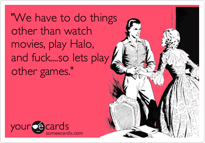 """""""We have to do things other than watch movies, play Halo, and fuck....so lets play other games."""""""