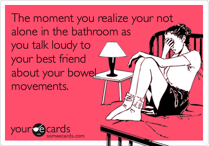 The moment you realize your not alone in the bathroom as you talk loudy to your best friend about your bowel movements.