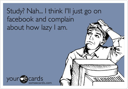 Study? Nah... I think I'll just go on facebook and complain about how lazy I am.