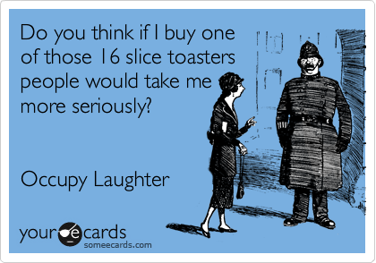 Do you think if I buy one  of those 16 slice toasters people would take me more seriously?   Occupy Laughter