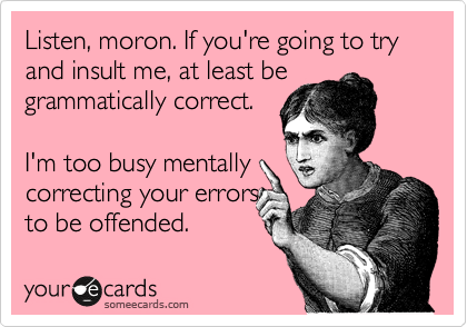 Listen, moron. If you're going to try and insult me, at least be grammatically correct.  I'm too busy mentally correcting your errors to be offended.