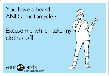 You have a beard AND a motorcycle ?    Excuse me while I take my clothes off!